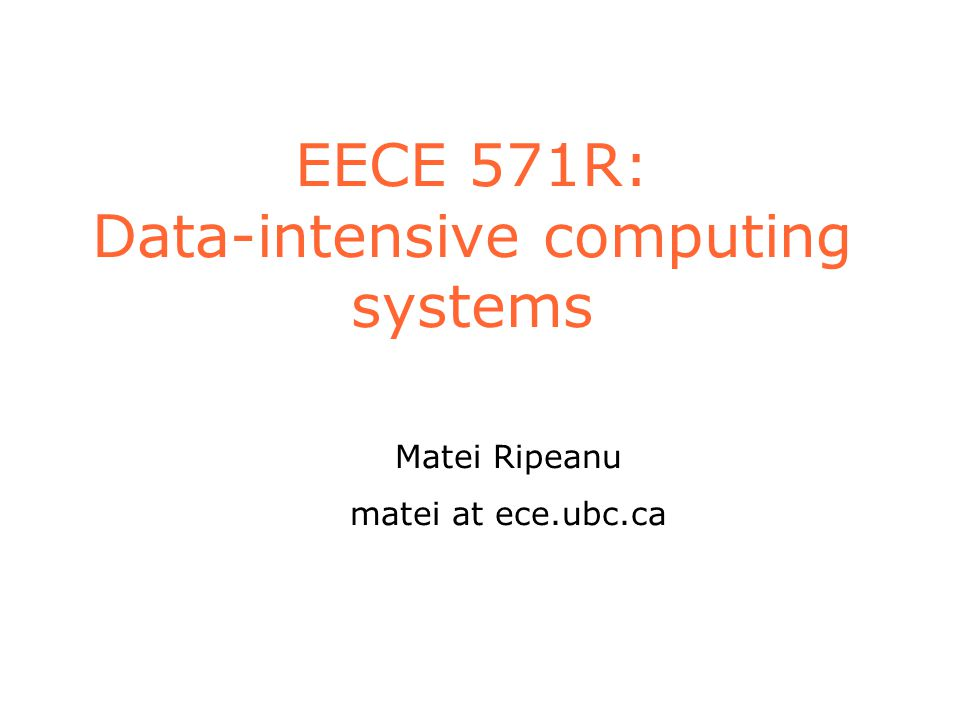 EECE 571R: Data-intensive computing systems Matei Ripeanu matei at ece.ubc.ca