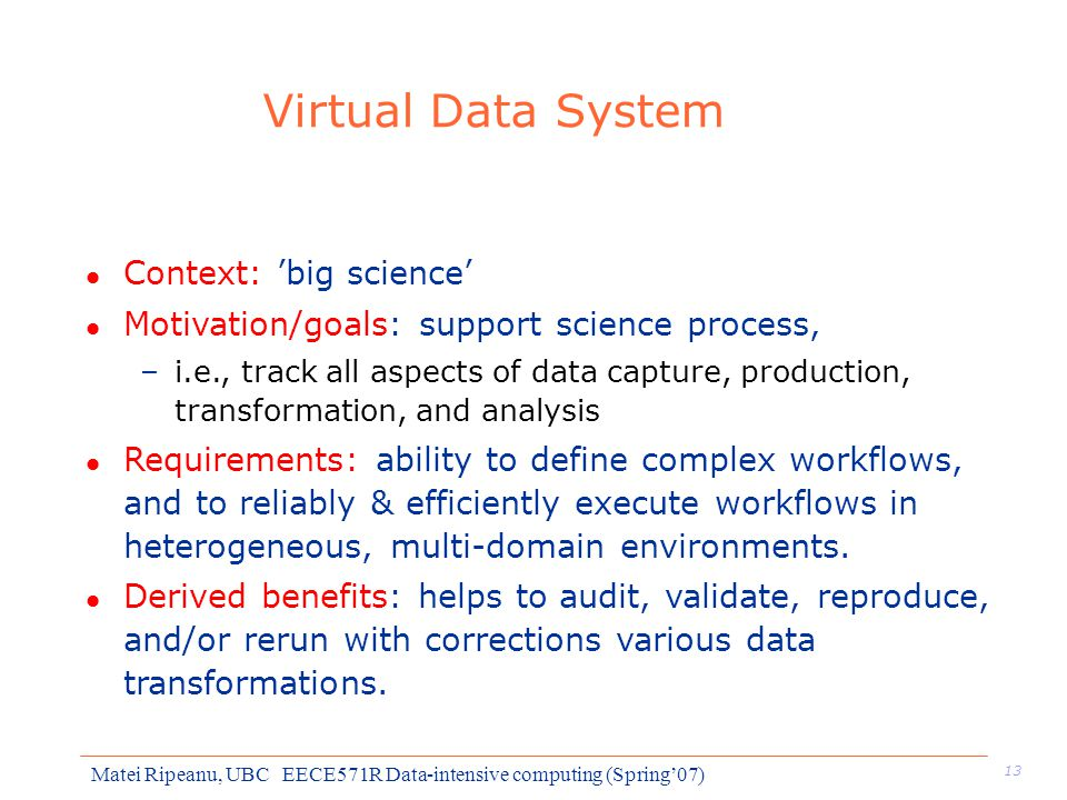 13 Matei Ripeanu, UBC EECE571R Data-intensive computing (Spring'07) Virtual Data System l Context: 'big science' l Motivation/goals: support science process, –i.e., track all aspects of data capture, production, transformation, and analysis l Requirements: ability to define complex workflows, and to reliably & efficiently execute workflows in heterogeneous, multi-domain environments.