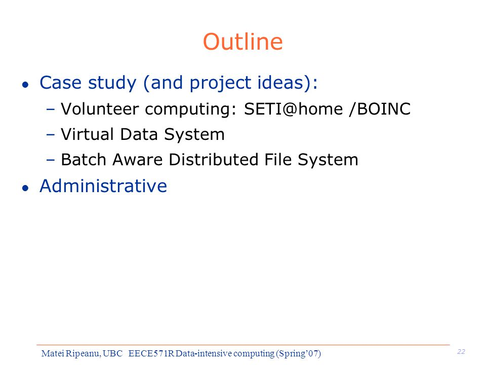 22 Matei Ripeanu, UBC EECE571R Data-intensive computing (Spring'07) Outline l Case study (and project ideas): –Volunteer computing: SETI@home /BOINC –Virtual Data System –Batch Aware Distributed File System l Administrative