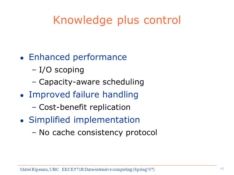 40 Matei Ripeanu, UBC EECE571R Data-intensive computing (Spring'07) Knowledge plus control l Enhanced performance –I/O scoping –Capacity-aware scheduling l Improved failure handling –Cost-benefit replication l Simplified implementation –No cache consistency protocol