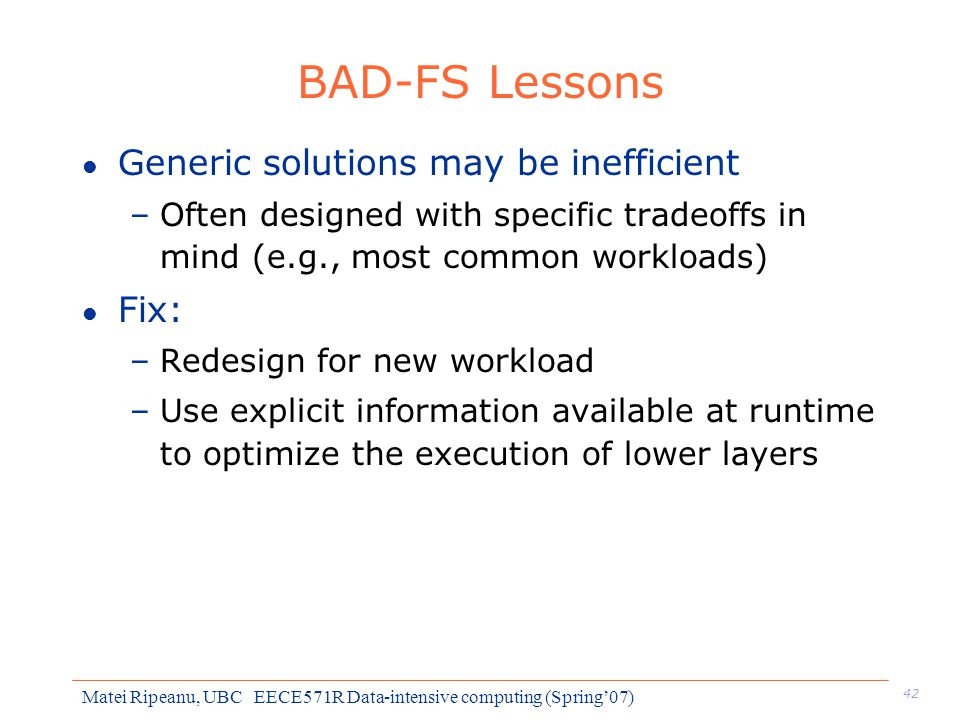 42 Matei Ripeanu, UBC EECE571R Data-intensive computing (Spring'07) BAD-FS Lessons l Generic solutions may be inefficient –Often designed with specific tradeoffs in mind (e.g., most common workloads) l Fix: –Redesign for new workload –Use explicit information available at runtime to optimize the execution of lower layers
