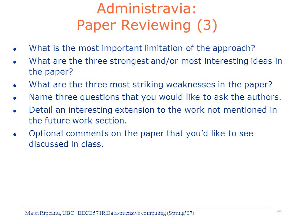 49 Matei Ripeanu, UBC EECE571R Data-intensive computing (Spring'07) Administravia: Paper Reviewing (3) l What is the most important limitation of the approach.