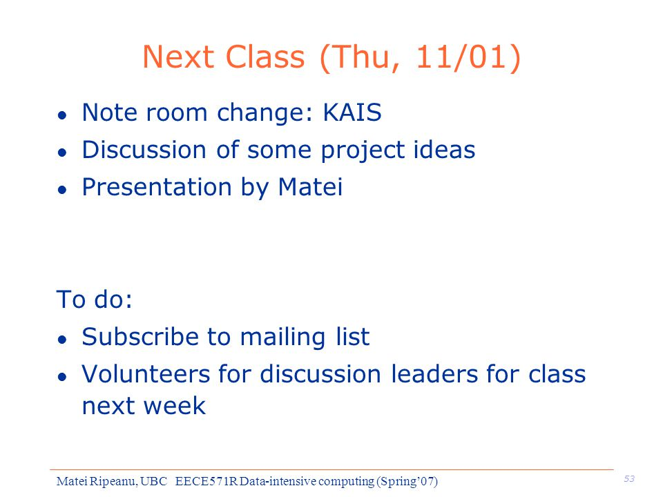 53 Matei Ripeanu, UBC EECE571R Data-intensive computing (Spring'07) Next Class (Thu, 11/01) l Note room change: KAIS l Discussion of some project ideas l Presentation by Matei To do: l Subscribe to mailing list l Volunteers for discussion leaders for class next week