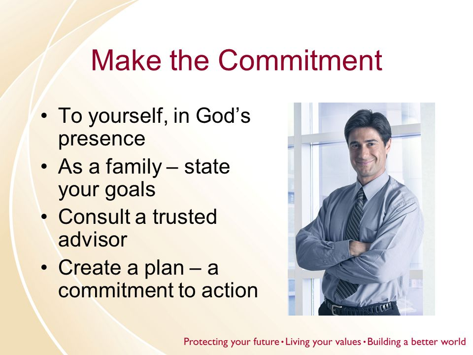 Make the Commitment To yourself, in God's presence As a family – state your goals Consult a trusted advisor Create a plan – a commitment to action
