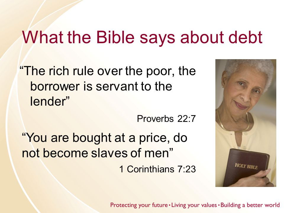 What the Bible says about debt The rich rule over the poor, the borrower is servant to the lender Proverbs 22:7 You are bought at a price, do not become slaves of men 1 Corinthians 7:23