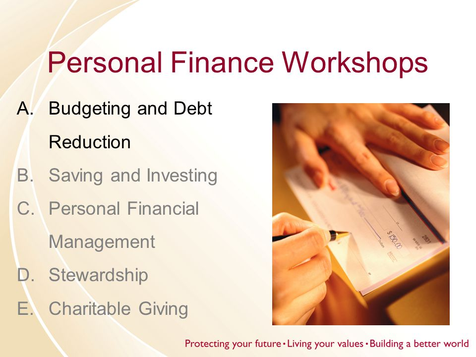 Personal Finance Workshops A.Budgeting and Debt Reduction B.Saving and Investing C.Personal Financial Management D.Stewardship E.Charitable Giving