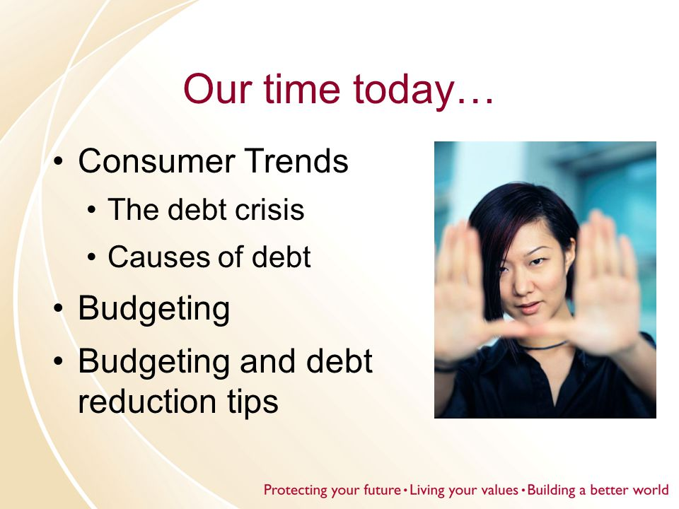 Our time today… Consumer Trends The debt crisis Causes of debt Budgeting Budgeting and debt reduction tips