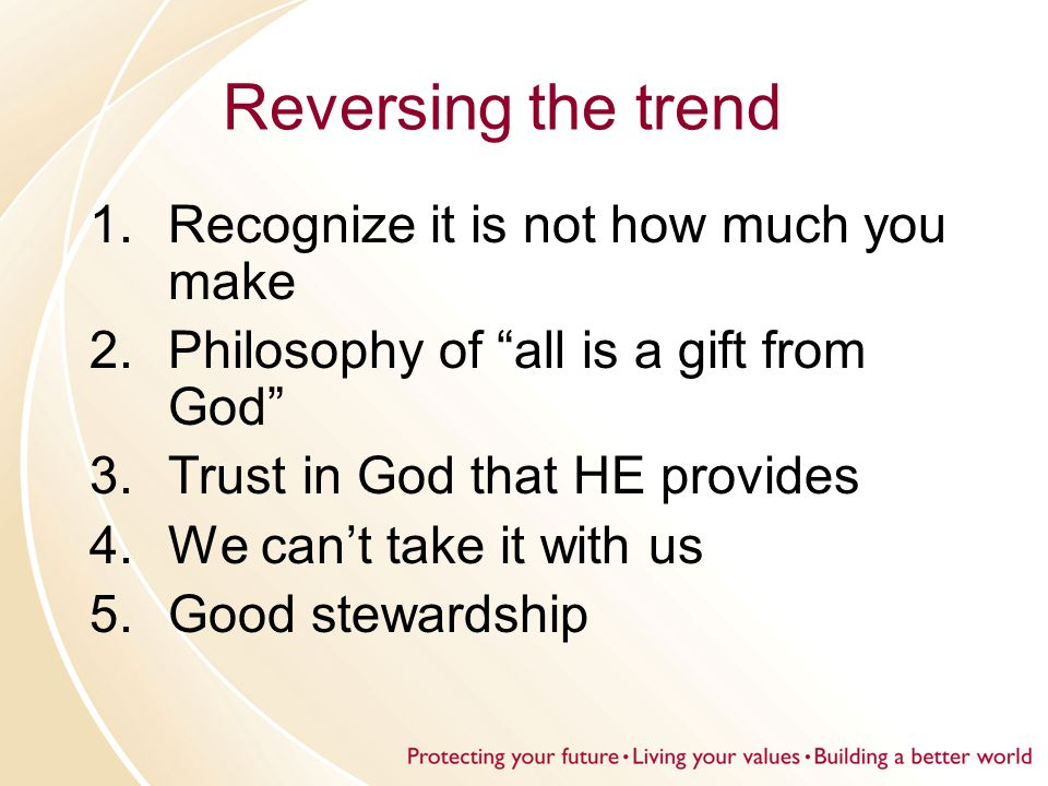 Reversing the trend 1.Recognize it is not how much you make 2.Philosophy of all is a gift from God 3.Trust in God that HE provides 4.We can't take it with us 5.Good stewardship