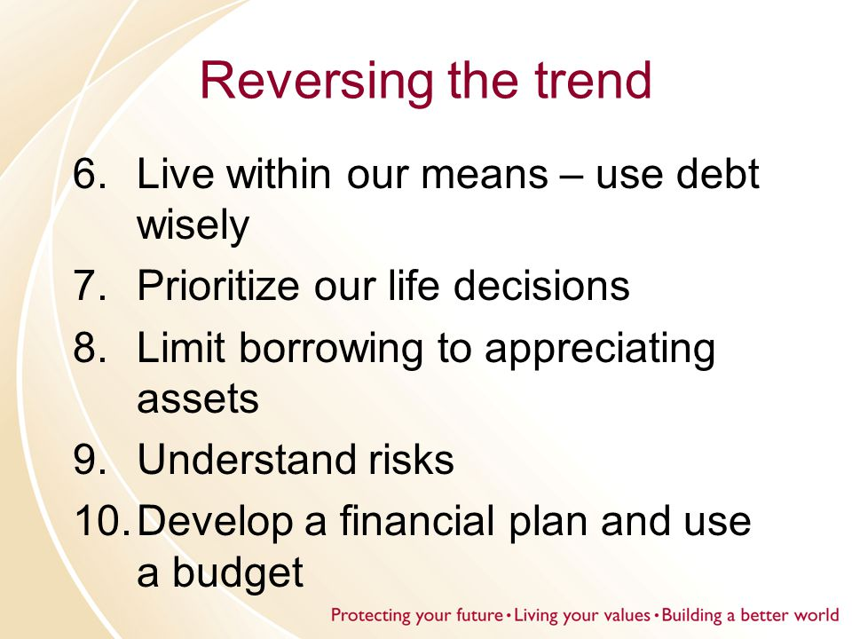 Reversing the trend 6.Live within our means – use debt wisely 7.Prioritize our life decisions 8.Limit borrowing to appreciating assets 9.Understand risks 10.Develop a financial plan and use a budget