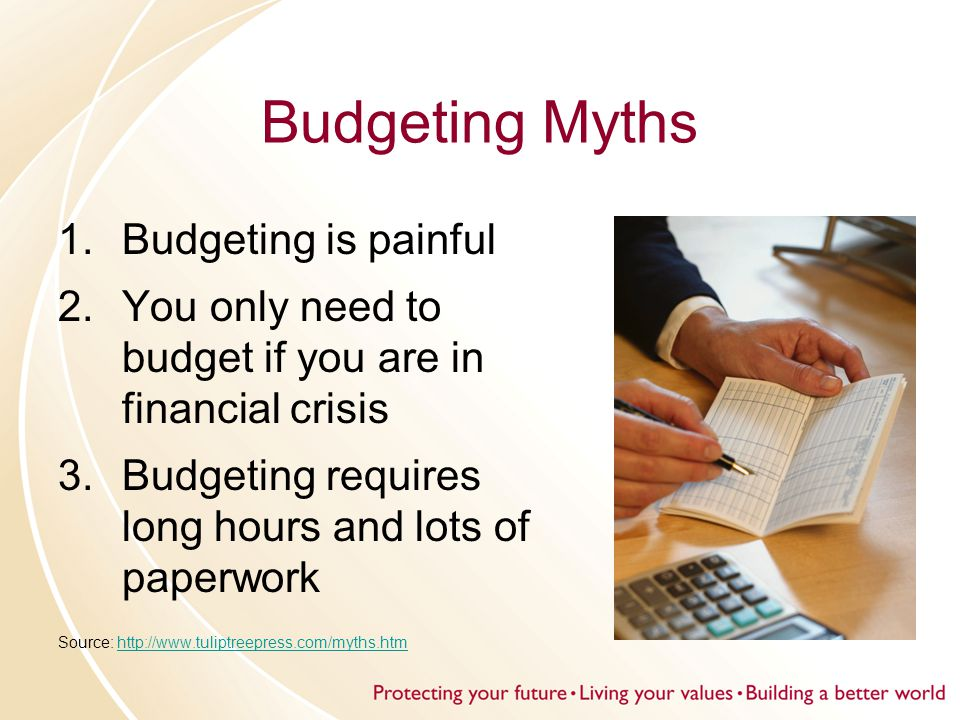 Budgeting Myths 1.Budgeting is painful 2.You only need to budget if you are in financial crisis 3.Budgeting requires long hours and lots of paperwork Source: http://www.tuliptreepress.com/myths.htmhttp://www.tuliptreepress.com/myths.htm