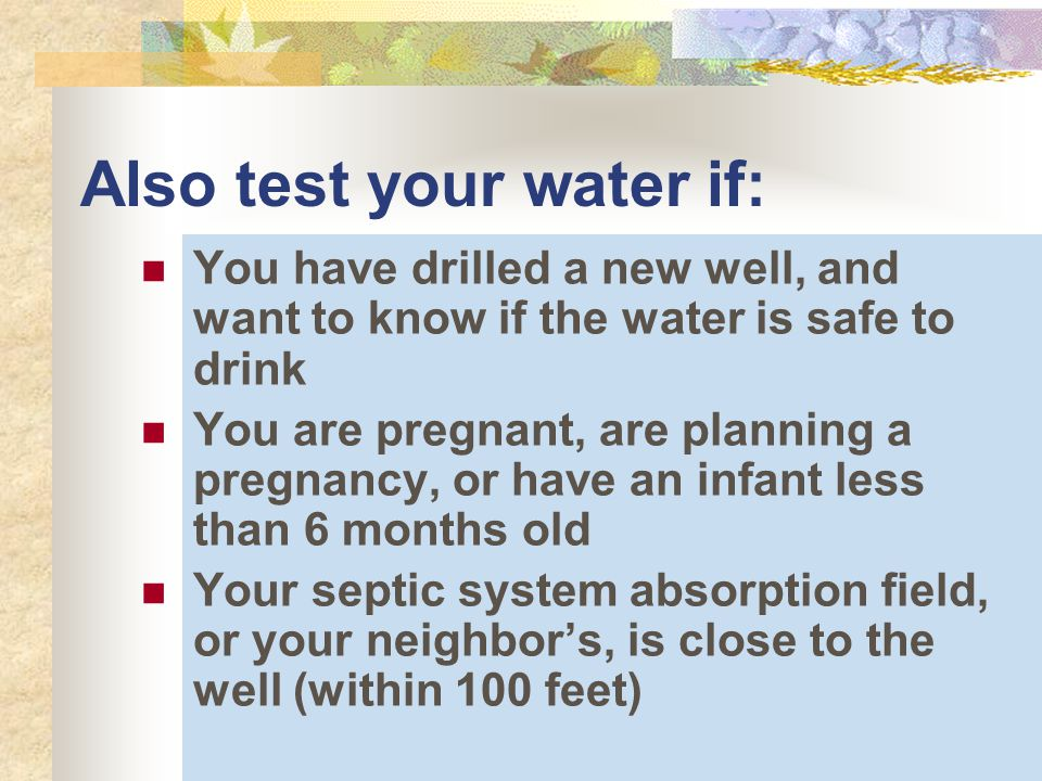 Also test your water if: You have drilled a new well, and want to know if the water is safe to drink You are pregnant, are planning a pregnancy, or have an infant less than 6 months old Your septic system absorption field, or your neighbor's, is close to the well (within 100 feet)