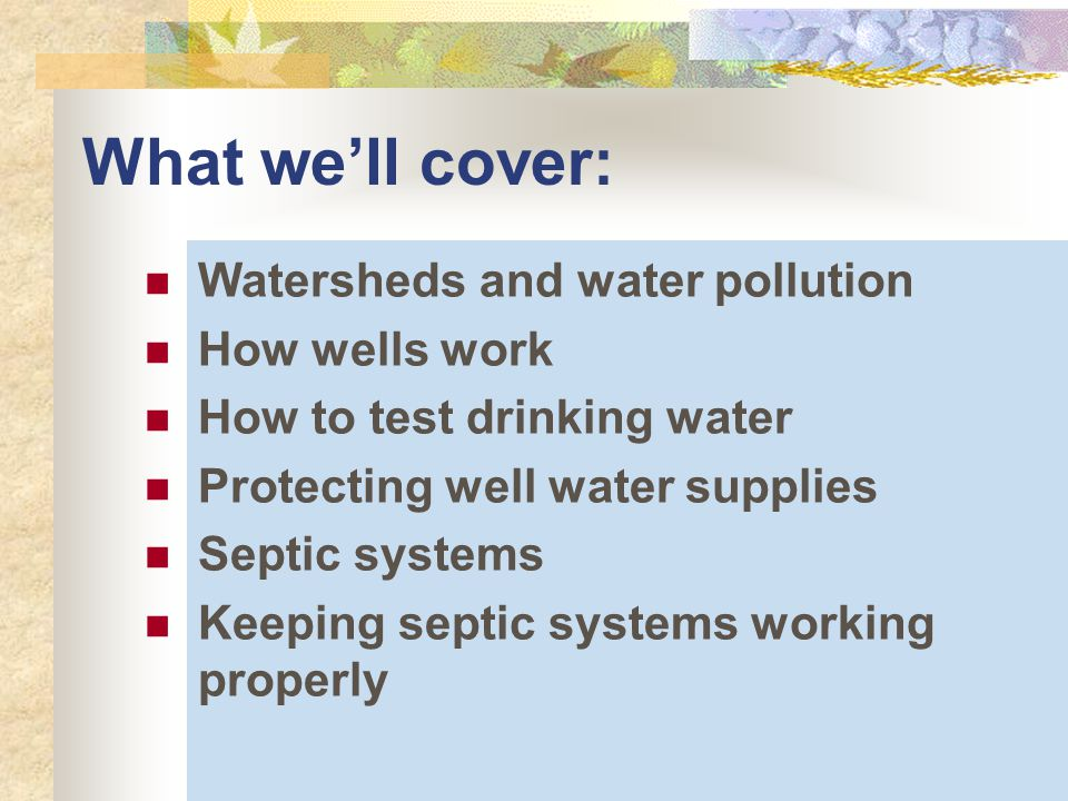 What we'll cover: Watersheds and water pollution How wells work How to test drinking water Protecting well water supplies Septic systems Keeping septic systems working properly