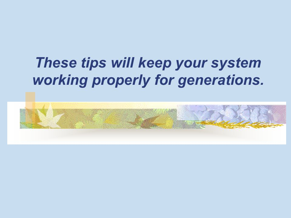 These tips will keep your system working properly for generations.