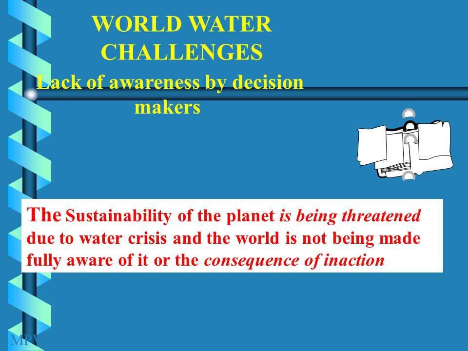 Lack of awareness by decision makers WORLD WATER CHALLENGES The Sustainability of the planet is being threatened due to water crisis and the world is not being made fully aware of it or the consequence of inaction MPWWR