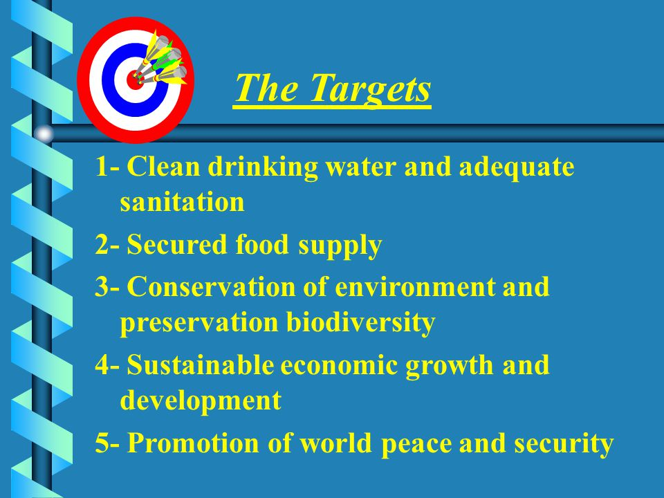 The Targets 1- Clean drinking water and adequate sanitation 2- Secured food supply 3- Conservation of environment and preservation biodiversity 4- Sustainable economic growth and development 5- Promotion of world peace and security MPWWR