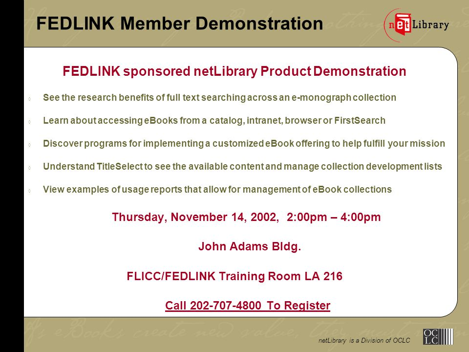 netLibrary is a Division of OCLC FEDLINK Member Demonstration FEDLINK sponsored netLibrary Product Demonstration  See the research benefits of full text searching across an e-monograph collection  Learn about accessing eBooks from a catalog, intranet, browser or FirstSearch  Discover programs for implementing a customized eBook offering to help fulfill your mission  Understand TitleSelect to see the available content and manage collection development lists  View examples of usage reports that allow for management of eBook collections Thursday, November 14, 2002, 2:00pm – 4:00pm John Adams Bldg.