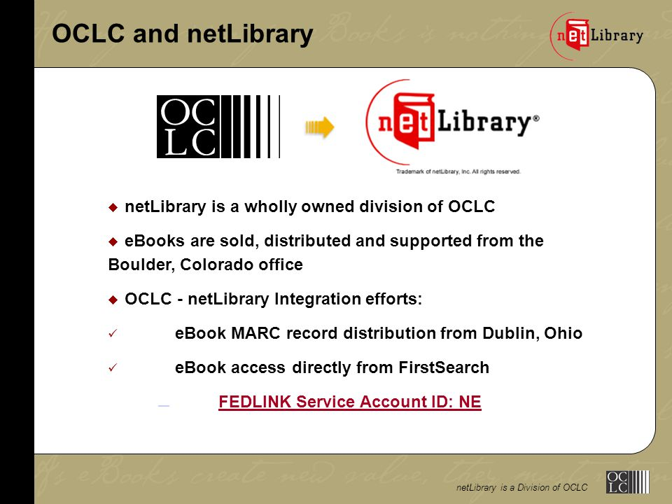 OCLC and netLibrary  netLibrary is a wholly owned division of OCLC  eBooks are sold, distributed and supported from the Boulder, Colorado office  OCLC - netLibrary Integration efforts: eBook MARC record distribution from Dublin, Ohio eBook access directly from FirstSearch FEDLINK Service Account ID: NE