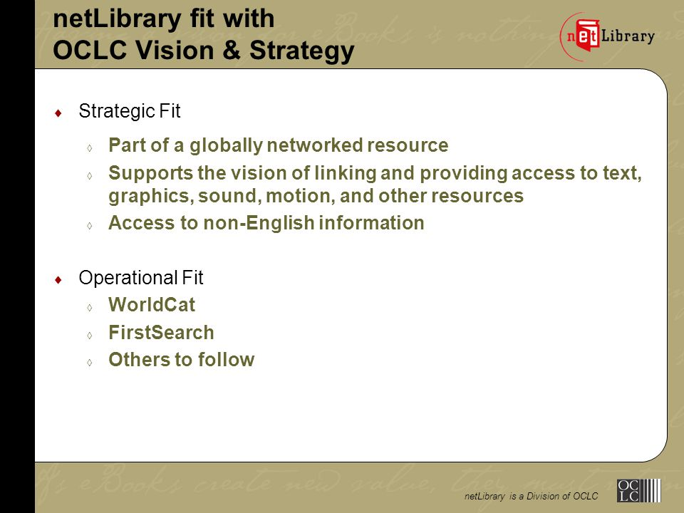 netLibrary is a Division of OCLC netLibrary fit with OCLC Vision & Strategy  Strategic Fit  Part of a globally networked resource  Supports the vision of linking and providing access to text, graphics, sound, motion, and other resources  Access to non-English information  Operational Fit  WorldCat  FirstSearch  Others to follow