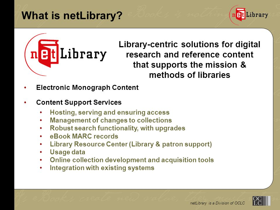 netLibrary is a Division of OCLC FY03 FEDLINK Member Pricing Two Components and Pricing OptionsFEDLINK Discount 1.Content List PricePublisher-specified 8% retail pricing 2.Content Support Services Two Options: 1) Prepaid Ongoing Access 8% Paid one time 55% of total list price 2) Annual Access 8% Renews annually 15% of total list price Note: FEDLINK members have an initial order minimum of 300 titles