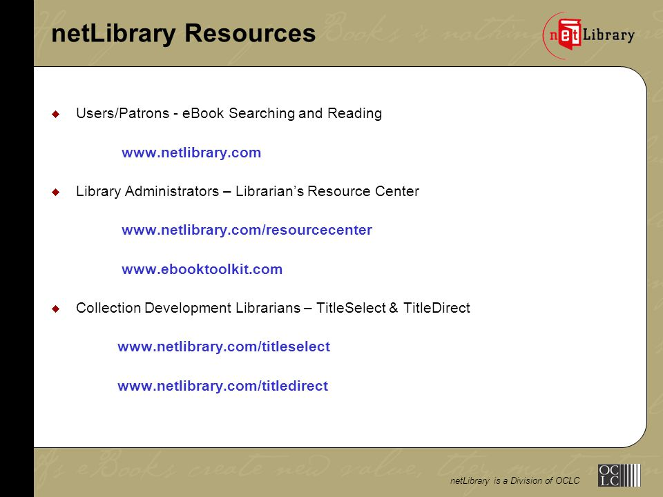 netLibrary is a Division of OCLC FEDLINK Member Demonstration FEDLINK sponsored netLibrary Product Demonstration  See the research benefits of full text searching across an e-monograph collection  Learn about accessing eBooks from a catalog, intranet, browser or FirstSearch  Discover programs for implementing a customized eBook offering to help fulfill your mission  Understand TitleSelect to see the available content and manage collection development lists  View examples of usage reports that allow for management of eBook collections Thursday, November 14, 2002, 2:00pm – 4:00pm John Adams Bldg.