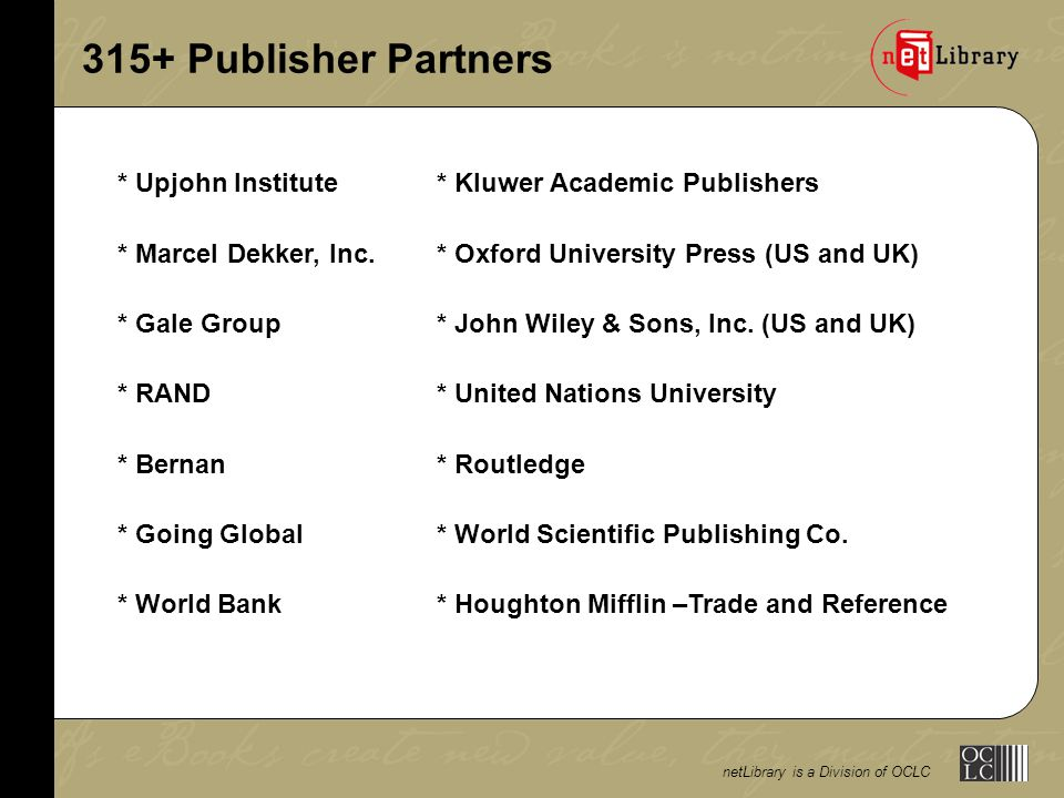 netLibrary is a Division of OCLC 315+ Publisher Partners * Upjohn Institute* Kluwer Academic Publishers * Marcel Dekker, Inc.* Oxford University Press (US and UK) * Gale Group* John Wiley & Sons, Inc.