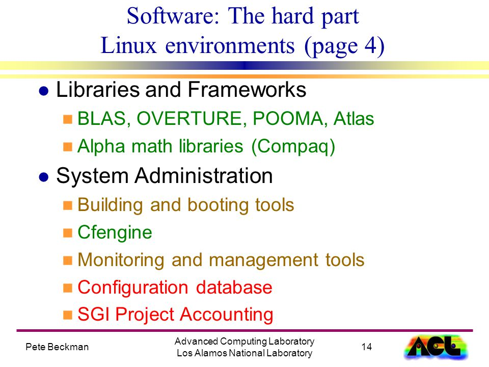Pete Beckman14 Advanced Computing Laboratory Los Alamos National Laboratory Software: The hard part Linux environments (page 4) l Libraries and Frameworks n BLAS, OVERTURE, POOMA, Atlas n Alpha math libraries (Compaq) l System Administration n Building and booting tools n Cfengine n Monitoring and management tools n Configuration database n SGI Project Accounting