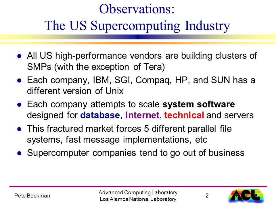 2 Advanced Computing Laboratory Los Alamos National Laboratory Observations: The US Supercomputing Industry l All US high-performance vendors are building clusters of SMPs (with the exception of Tera) l Each company, IBM, SGI, Compaq, HP, and SUN has a different version of Unix l Each company attempts to scale system software designed for database, internet, technical and servers l This fractured market forces 5 different parallel file systems, fast message implementations, etc l Supercomputer companies tend to go out of business