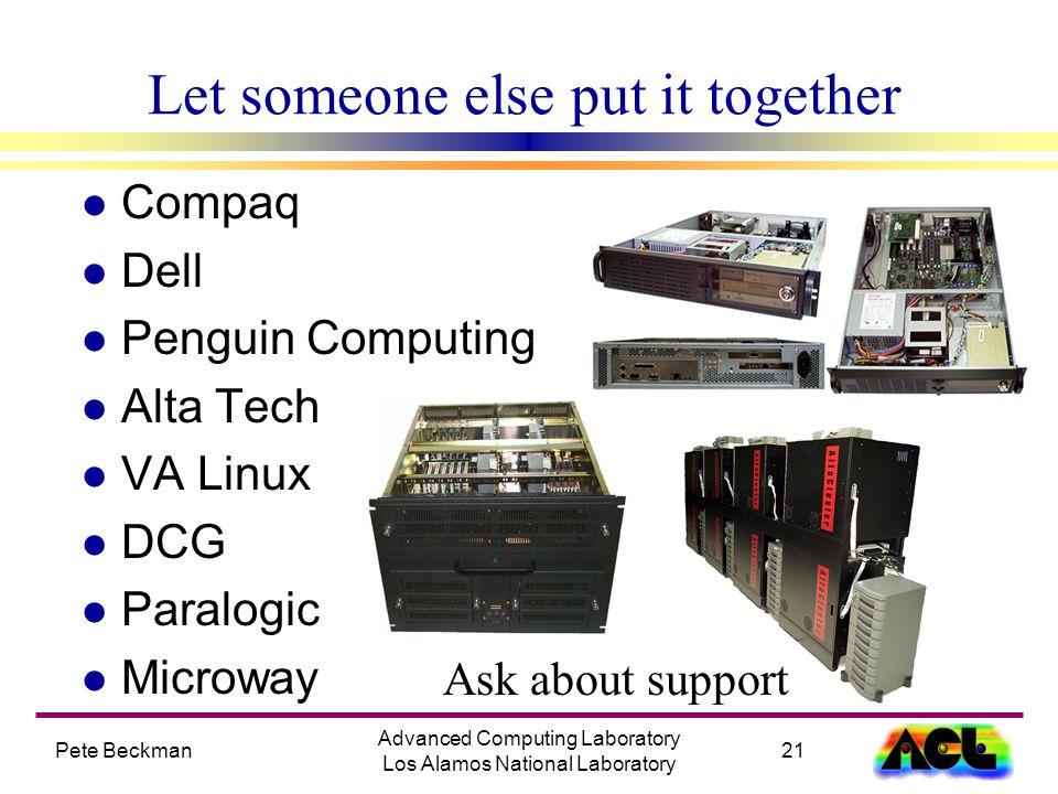 Pete Beckman21 Advanced Computing Laboratory Los Alamos National Laboratory Let someone else put it together l Compaq l Dell l Penguin Computing l Alta Tech l VA Linux l DCG l Paralogic l Microway Ask about support