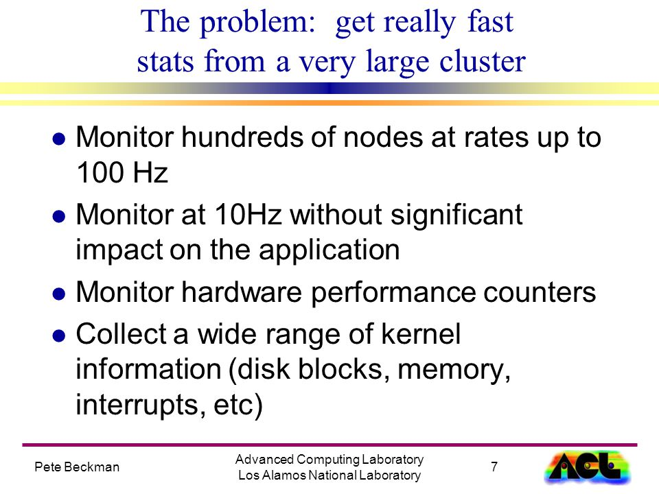 Pete Beckman7 Advanced Computing Laboratory Los Alamos National Laboratory The problem: get really fast stats from a very large cluster l Monitor hundreds of nodes at rates up to 100 Hz l Monitor at 10Hz without significant impact on the application l Monitor hardware performance counters l Collect a wide range of kernel information (disk blocks, memory, interrupts, etc)