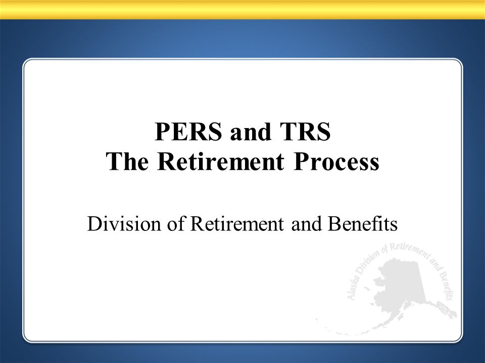 PERS and TRS The Retirement Process Division of Retirement and Benefits