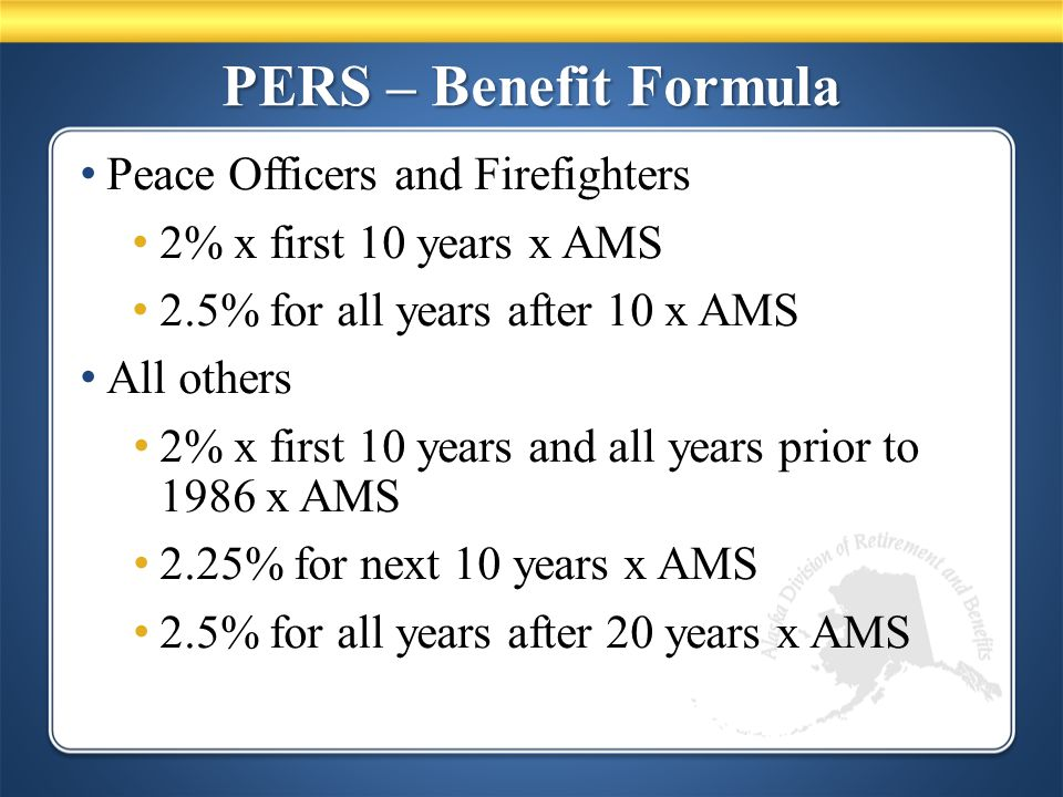 PERS – Benefit Formula Peace Officers and Firefighters 2% x first 10 years x AMS 2.5% for all years after 10 x AMS All others 2% x first 10 years and all years prior to 1986 x AMS 2.25% for next 10 years x AMS 2.5% for all years after 20 years x AMS