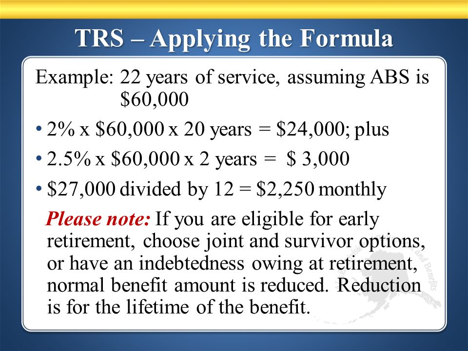 TRS – Applying the Formula Example: 22 years of service, assuming ABS is $60,000 2% x $60,000 x 20 years = $24,000; plus 2.5% x $60,000 x 2 years = $ 3,000 $27,000 divided by 12 = $2,250 monthly Please note: If you are eligible for early retirement, choose joint and survivor options, or have an indebtedness owing at retirement, normal benefit amount is reduced.