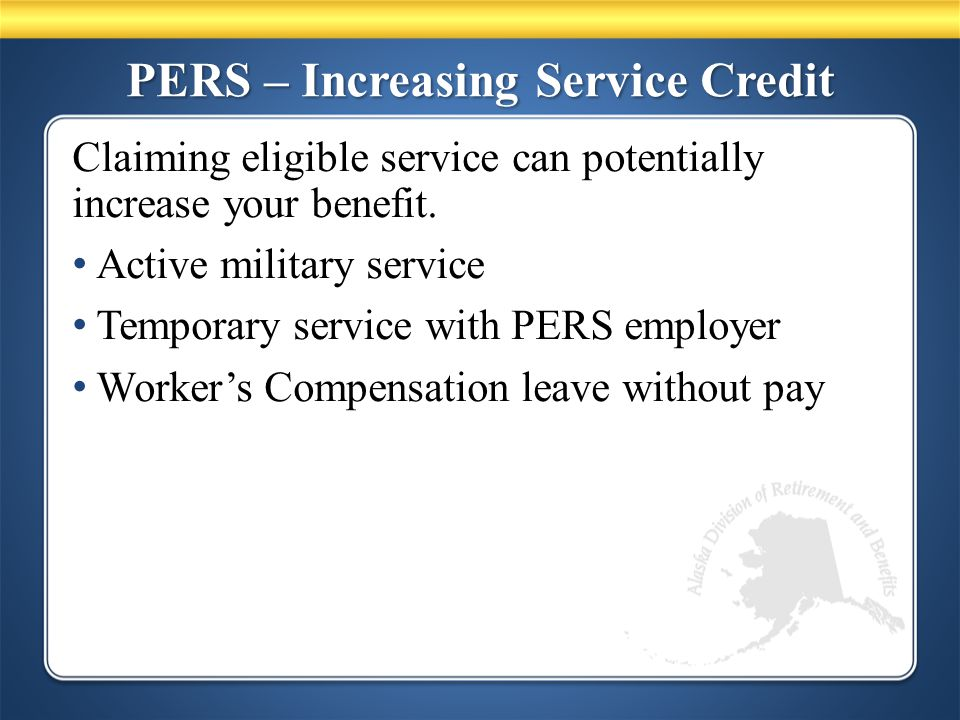PERS – Increasing Service Credit Claiming eligible service can potentially increase your benefit.