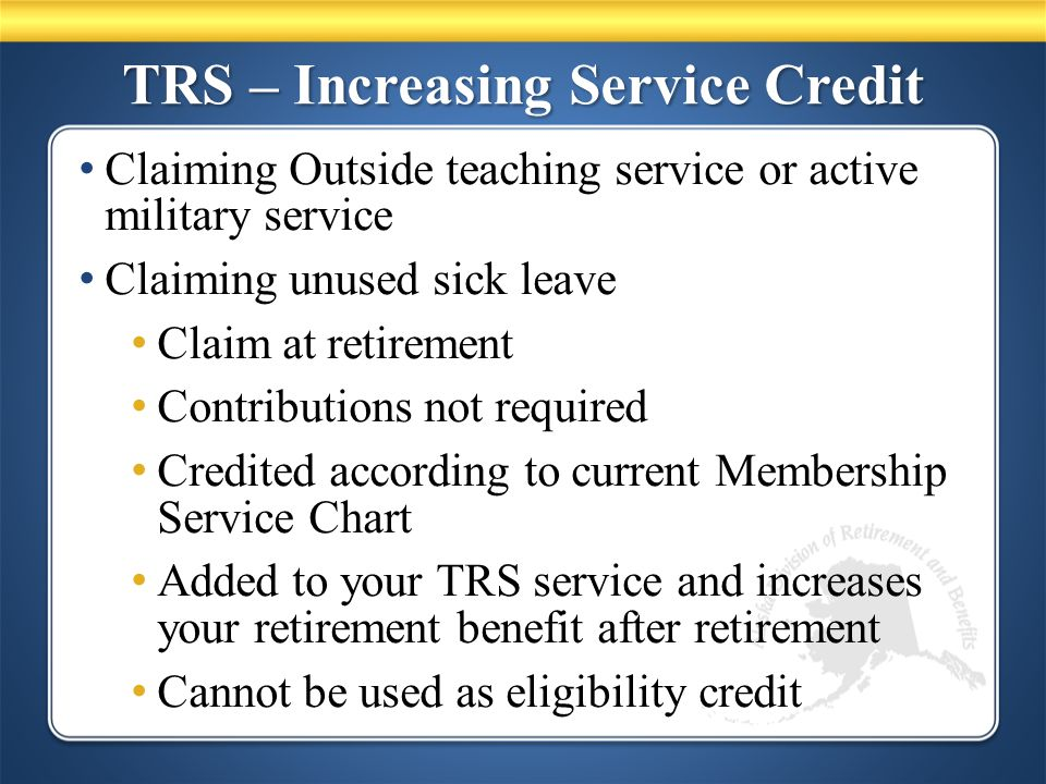 TRS – Increasing Service Credit Claiming Outside teaching service or active military service Claiming unused sick leave Claim at retirement Contributions not required Credited according to current Membership Service Chart Added to your TRS service and increases your retirement benefit after retirement Cannot be used as eligibility credit