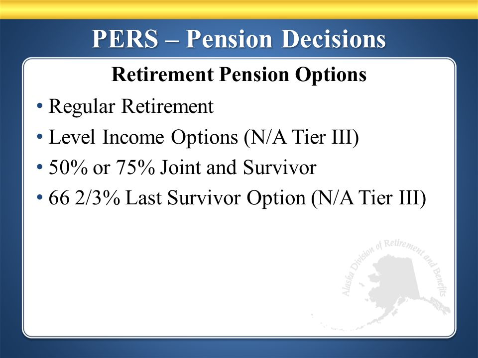 PERS – Pension Decisions Regular Retirement Level Income Options (N/A Tier III) 50% or 75% Joint and Survivor 66 2/3% Last Survivor Option (N/A Tier III) Retirement Pension Options