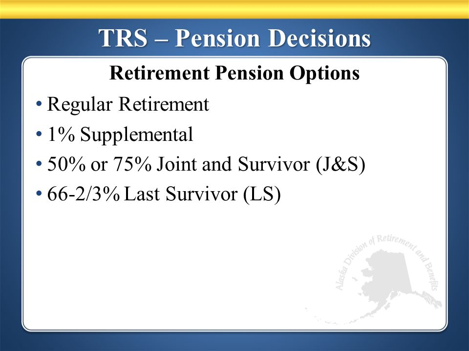 TRS – Pension Decisions Regular Retirement 1% Supplemental 50% or 75% Joint and Survivor (J&S) 66-2/3% Last Survivor (LS) Retirement Pension Options