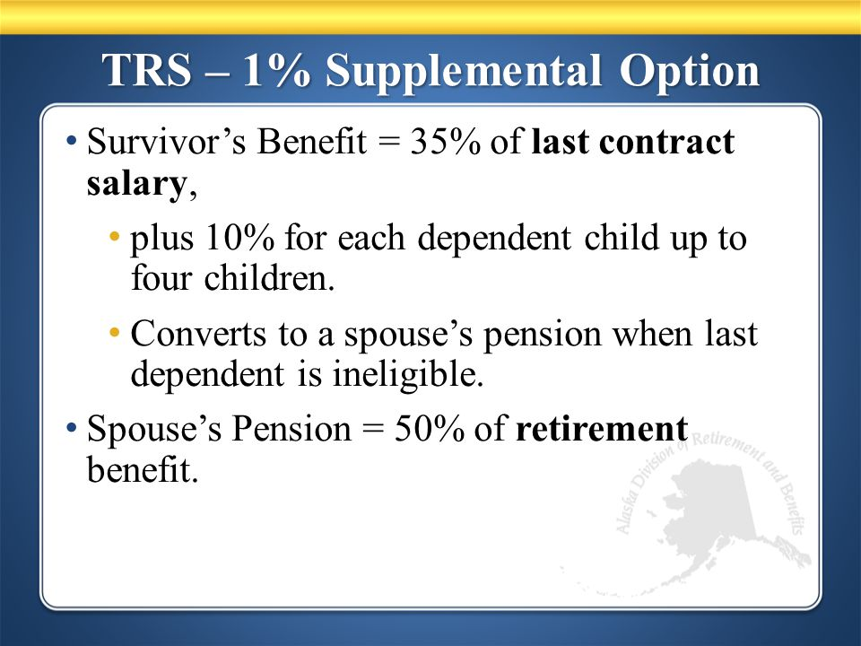 TRS – 1% Supplemental Option Survivor's Benefit = 35% of last contract salary, plus 10% for each dependent child up to four children.