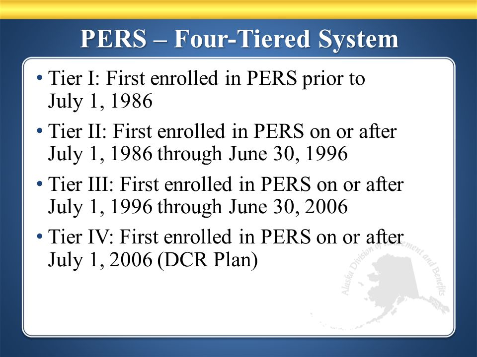 PERS – Four-Tiered System Tier I: First enrolled in PERS prior to July 1, 1986 Tier II: First enrolled in PERS on or after July 1, 1986 through June 30, 1996 Tier III: First enrolled in PERS on or after July 1, 1996 through June 30, 2006 Tier IV: First enrolled in PERS on or after July 1, 2006 (DCR Plan)