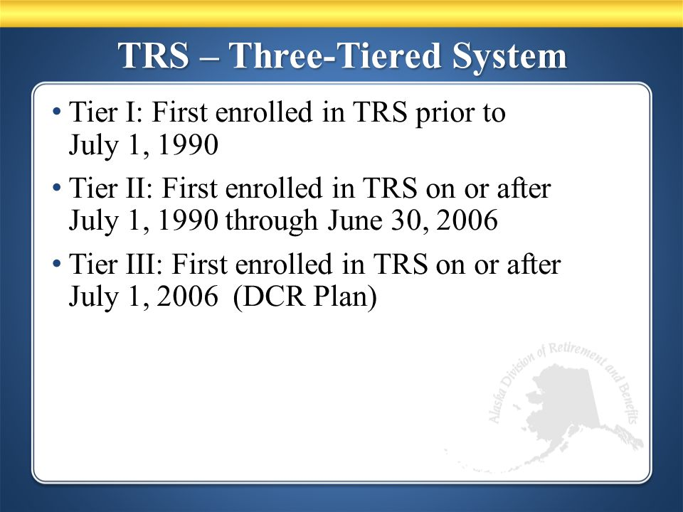 TRS – Three-Tiered System Tier I: First enrolled in TRS prior to July 1, 1990 Tier II: First enrolled in TRS on or after July 1, 1990 through June 30, 2006 Tier III: First enrolled in TRS on or after July 1, 2006 (DCR Plan)