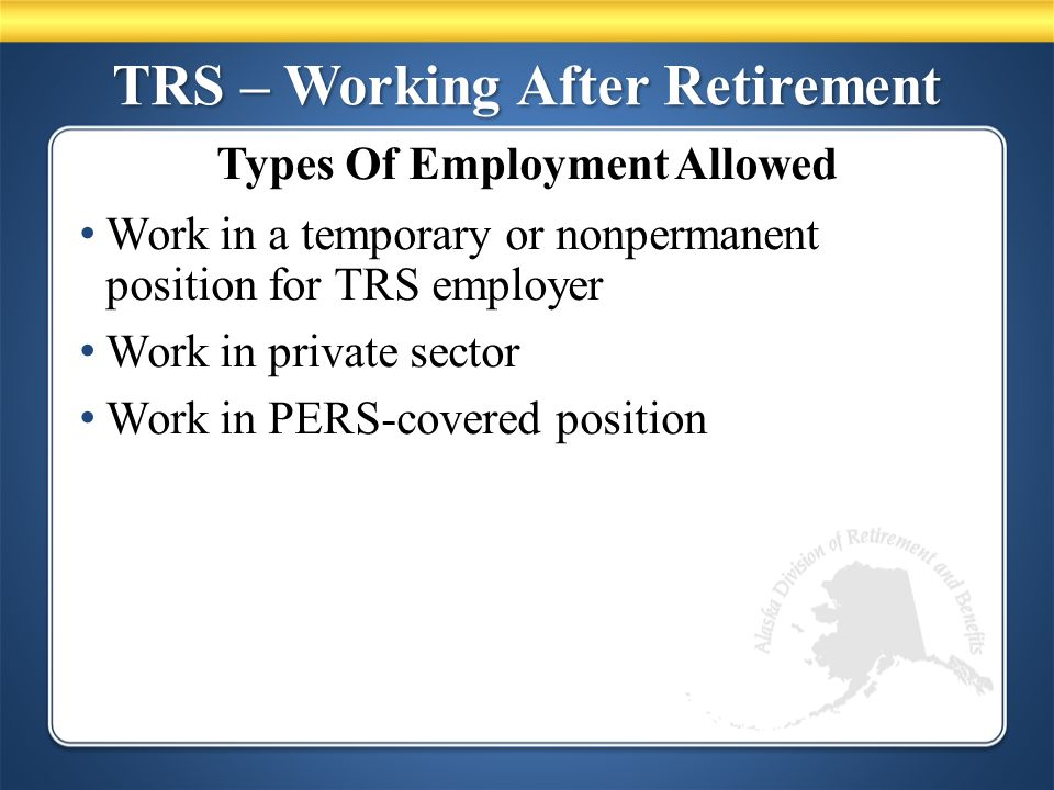 TRS – Working After Retirement Work in a temporary or nonpermanent position for TRS employer Work in private sector Work in PERS-covered position Types Of Employment Allowed