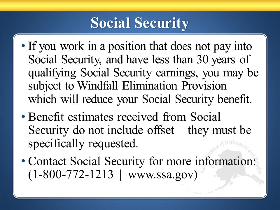 Social Security If you work in a position that does not pay into Social Security, and have less than 30 years of qualifying Social Security earnings, you may be subject to Windfall Elimination Provision which will reduce your Social Security benefit.