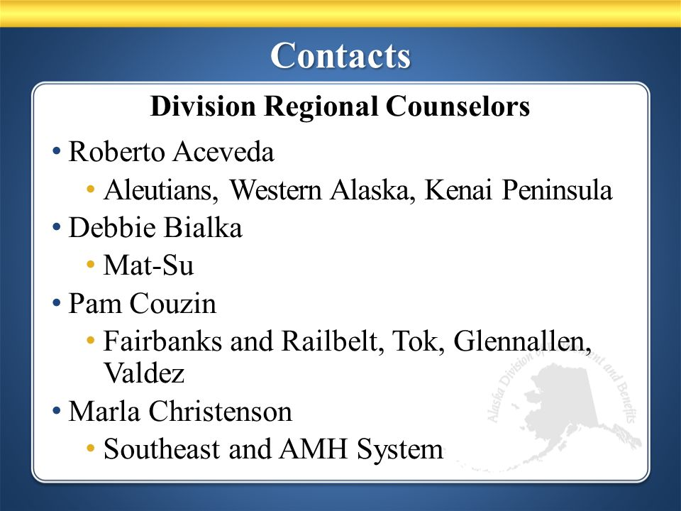Contacts Roberto Aceveda Aleutians, Western Alaska, Kenai Peninsula Debbie Bialka Mat-Su Pam Couzin Fairbanks and Railbelt, Tok, Glennallen, Valdez Marla Christenson Southeast and AMH System Division Regional Counselors