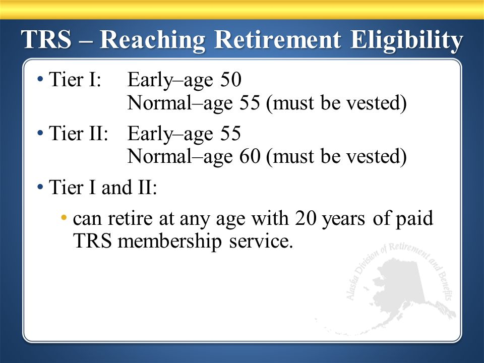 TRS – Reaching Retirement Eligibility Tier I:Early–age 50 Normal–age 55 (must be vested) Tier II: Early–age 55 Normal–age 60 (must be vested) Tier I and II: can retire at any age with 20 years of paid TRS membership service.