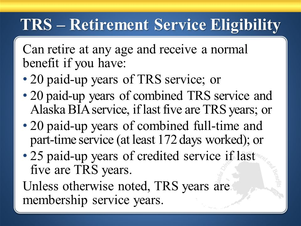 TRS – Retirement Service Eligibility Can retire at any age and receive a normal benefit if you have: 20 paid-up years of TRS service; or 20 paid-up years of combined TRS service and Alaska BIA service, if last five are TRS years; or 20 paid-up years of combined full-time and part-time service (at least 172 days worked); or 25 paid-up years of credited service if last five are TRS years.