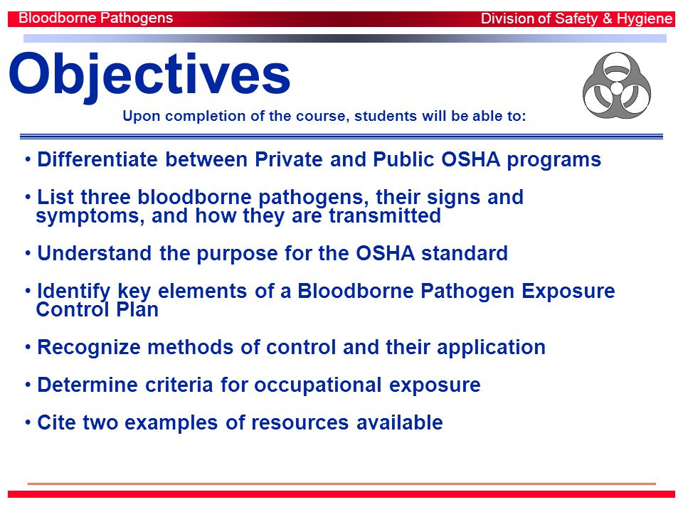Objectives Upon completion of the course, students will be able to: Differentiate between Private and Public OSHA programs List three bloodborne pathogens, their signs and symptoms, and how they are transmitted Understand the purpose for the OSHA standard Identify key elements of a Bloodborne Pathogen Exposure Control Plan Recognize methods of control and their application Determine criteria for occupational exposure Cite two examples of resources available Bloodborne Pathogens Division of Safety & Hygiene