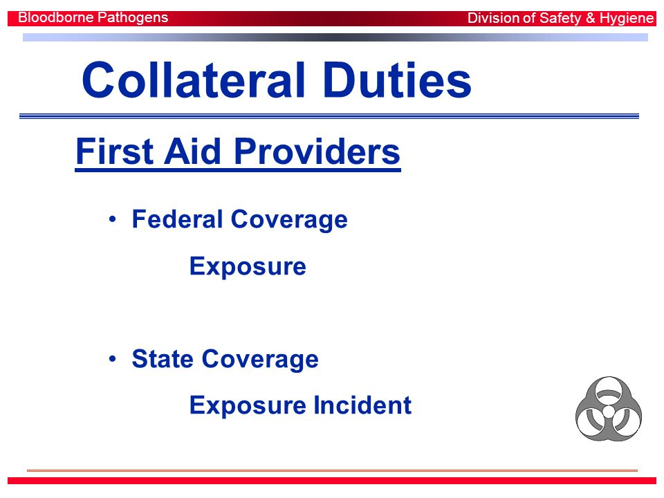 First Aid Providers Bloodborne Pathogens Division of Safety & Hygiene Federal Coverage Exposure State Coverage Exposure Incident Collateral Duties