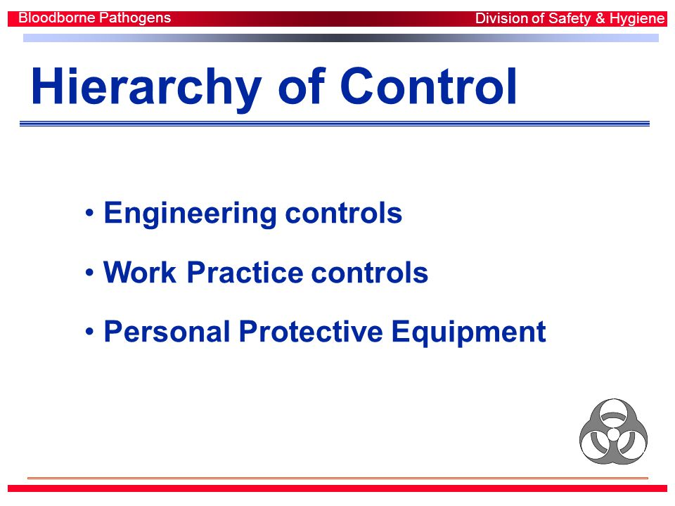 Hierarchy of Control Engineering controls Work Practice controls Personal Protective Equipment Bloodborne Pathogens Division of Safety & Hygiene