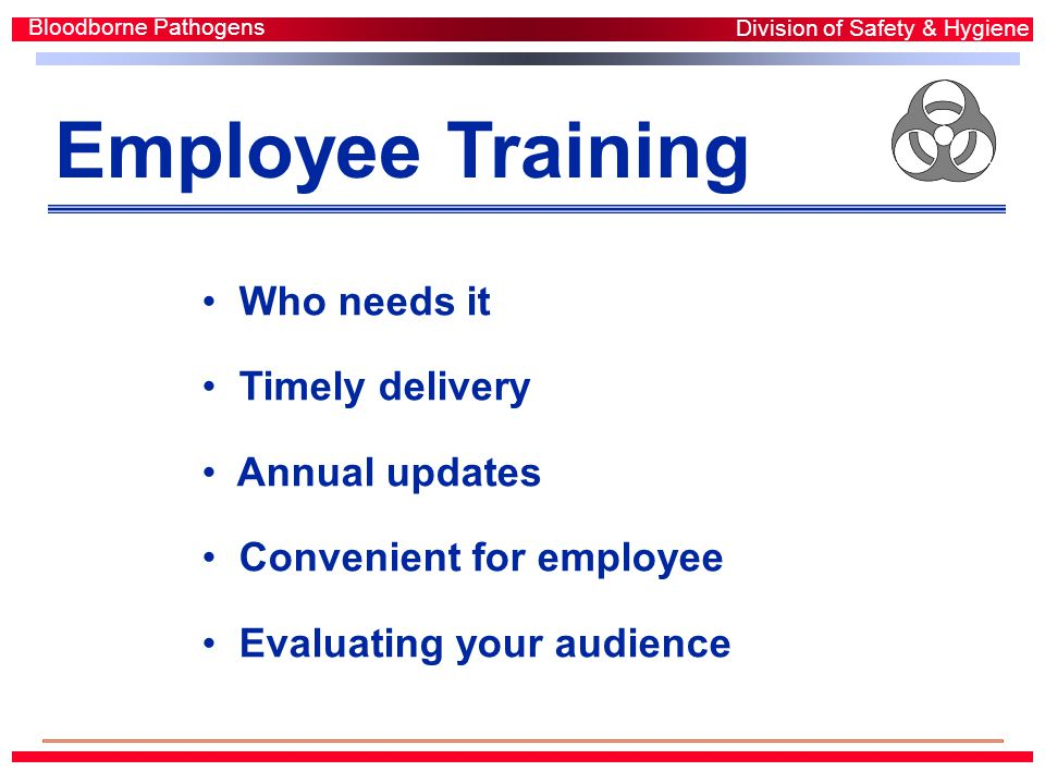 Employee Training Who needs it Timely delivery Annual updates Convenient for employee Evaluating your audience Bloodborne Pathogens Division of Safety & Hygiene