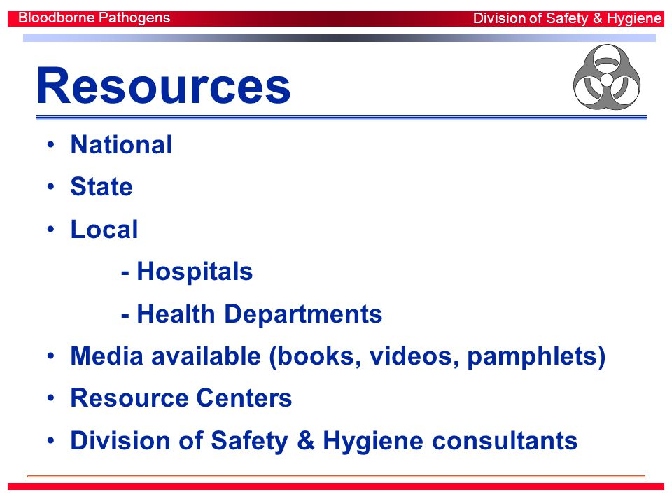 Resources National State Local - Hospitals - Health Departments Media available (books, videos, pamphlets) Resource Centers Division of Safety & Hygiene consultants Bloodborne Pathogens Division of Safety & Hygiene