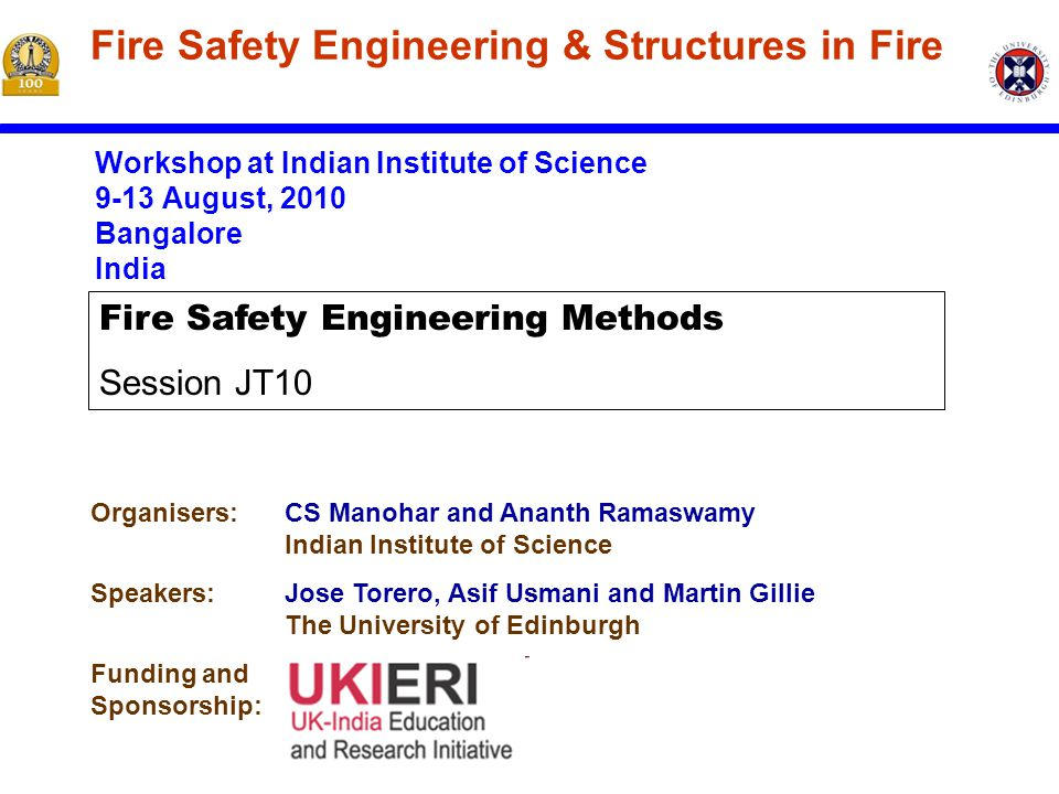 Workshop at Indian Institute of Science 9-13 August, 2010 Bangalore India Fire Safety Engineering & Structures in Fire Organisers:CS Manohar and Ananth Ramaswamy Indian Institute of Science Speakers:Jose Torero, Asif Usmani and Martin Gillie The University of Edinburgh Funding and Sponsorship: Fire Safety Engineering Methods Session JT10